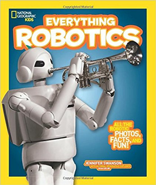 Everything Robotics: All the Photos, Facts, and Fun to Make You Race for Robots pb by Jennifer Swanson