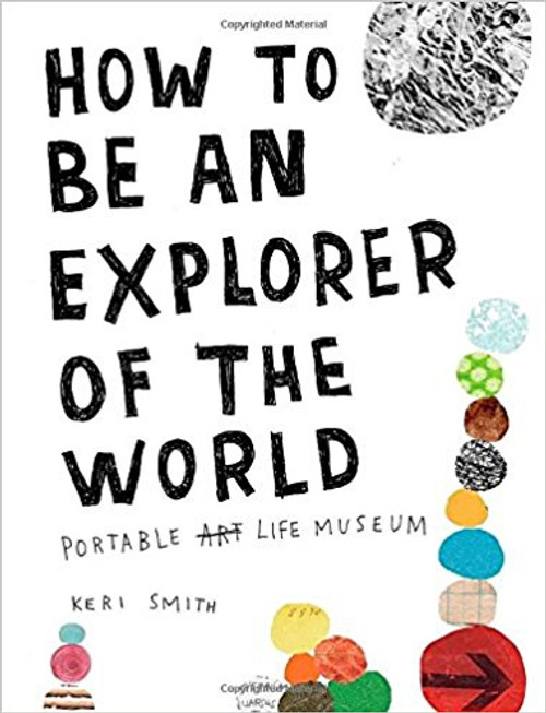 How to Be an Explorer of the World: Portable Life Museum by Keri Smith