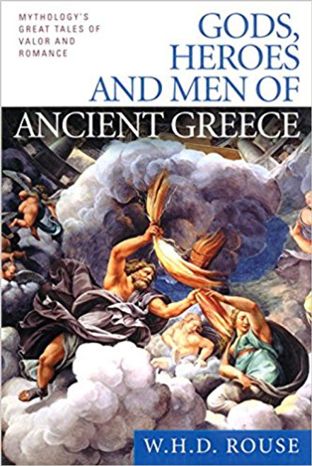 Gods, Heroes and Men of Ancient Greece: Mythology's Great Tales of Valor and Romance by W H D Rouse