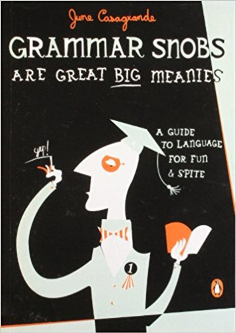 Grammar Snobs Are Great Big Meanies: A Guide to Language for Fun and Spite by June Casagrande