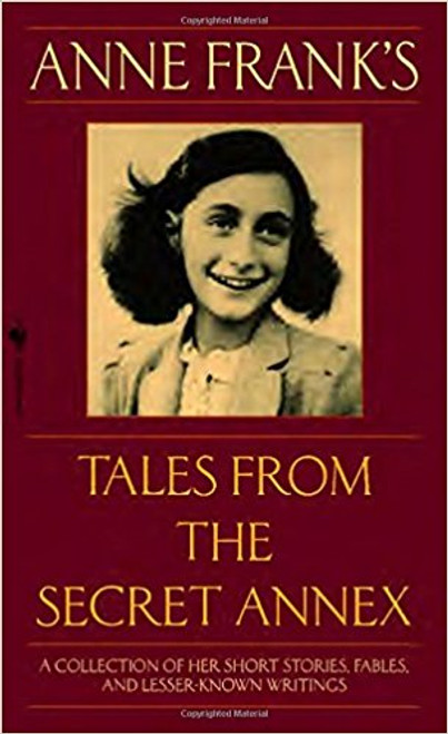 Anne Frank's Tales from the Secret Annex: A Collection of Her Short Stories, Fables, and Lesser-Known Writings by Anne Frank