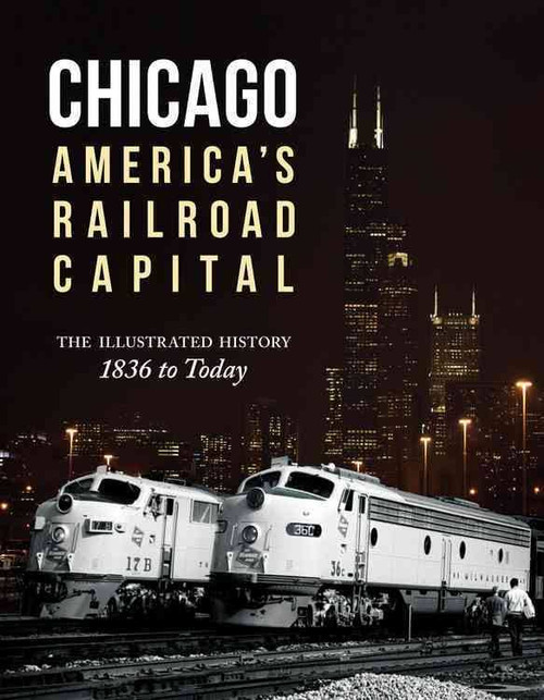 Chicago America's Railroad Capital The Illustrated History 1836 to Today Book