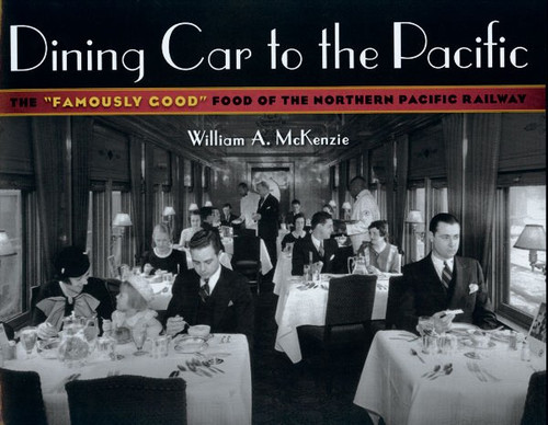 "Dining Car to the Pacific: The ""Famously Good"" Food of the Northern Pacific Railway Book"