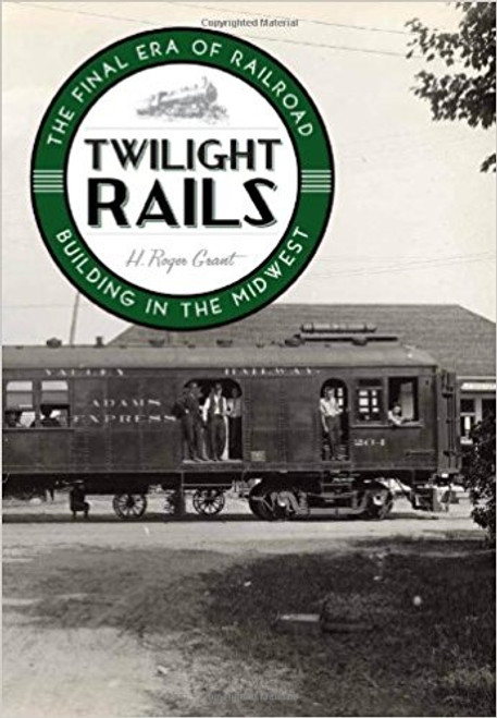 Twilight Rails: The Final Era of Railroad Building in the Midwest Book