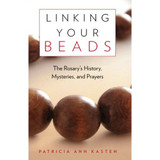 Linking Your Beads:The Rosary's History, Mysteries, & Prayer
