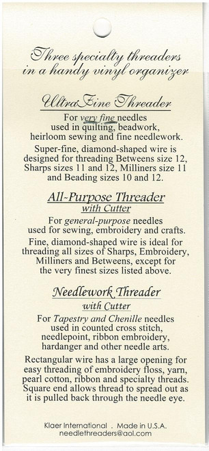 Three specialty threaders in a handy vinyl organiser, Ultra Fine threader, For very fine needles, used in quilting, beadwork, heirloom sewing and fine needlework, Super-Fine, diamond-shaped wire is designed for threading, Betweens size 12, Sharps size 11 & 12 Milliners size 11 & beading size 10 & 12, All-Purpose Threader with cutter, For general-purpose needles used for sewing, embroidery and crafts, Fine, diamond-shaped wire is ideal for threading all sizes of Sharps, Embroidery, Milliners & Betweens, except for the very finest sizes, Needlework Threader with cutter For Tapestry and Chenille needles used in counted cross stitch, needlepoint, ribbon embroidery, hardanger and other needle arts. Regular wire has a large opening for easy threading of embroidery floss, yarn, pearl cotton, ribbon & specialty threads. Square end allows thread to spread out as it is pulled back through the needle eye.