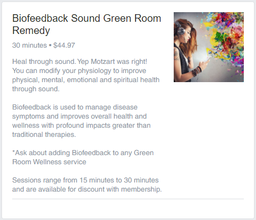 Heal through sound. Yep Motzart was right! You can modify your physiology to improve physical, mental, emotional and spiritual health through sound.   Biofeedback is used to manage disease symptoms and improves overall health and wellness with profound impacts greater than traditional therapies.  *Ask about adding Biofeedback to any Green Room Wellness service  Sessions range from 15 minutes to 30 minutes and are available for discount with membership.
