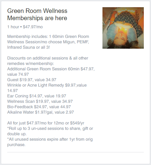 Membership includes: 1 60min Green Room Wellness Session/mo choose Migun, PEMF, Infrared Sauna or all 3!  Discounts on additional sessions & all other remedies w/membership: Additional Green Room Session 60min $47.97, value 74.97  Guest $19.97, value 34.97 Wrinkle or Acne Light Remedy $9.97,value 14.97 Ear Coning $14.97, value 19.97 Wellness Scan $19.97, value 34.97 Bio-Feedback $24.97, value 44.97 Alkaline Water $1.97/gal, value 2.97  All for just $47.97/mo for 12mo or $549/yr *Roll up to 3 un-used sessions to share, gift or double up. *All unused sessions expire after 1yr from orig purchase.