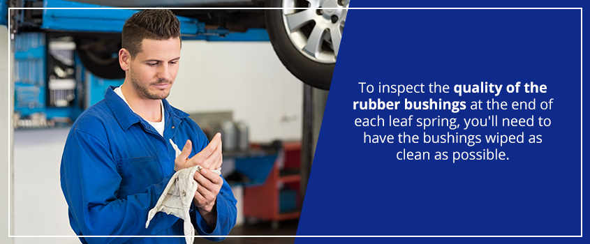to inspect the quality of the rubber bushings at the end of each leaf spring, you'll need to have the bushings wiped as clean as possible