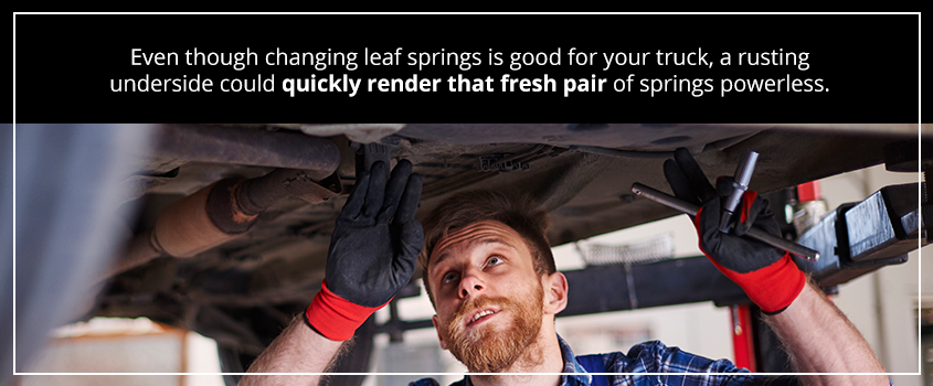 even though changing leaf springs is good for your truck, a rusting underside could quickly render that fresh pair of springs powerless