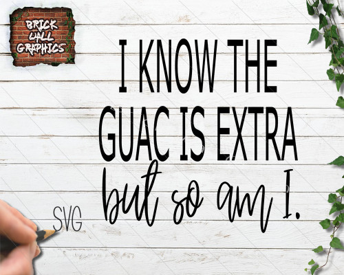 I Know the Guac is Extra But So Am I SVG File for Cricut and Silhouette
