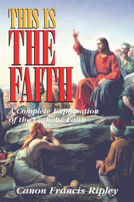 This Is the Faith: A Complete Explanation of the Catholic Faith (eBook)