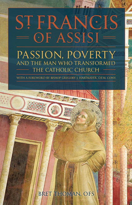 St. Francis of Assisi: Passion, Poverty & the Man Who Transformed the Church