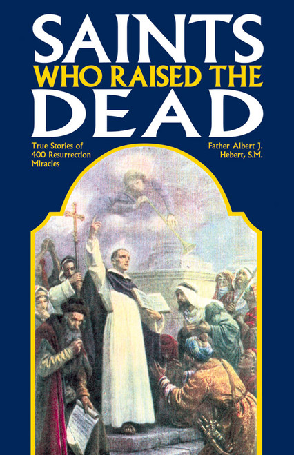 Saints Who Raised the Dead: True Stories of 400 Resurrection Miracles (eBook)