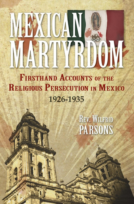 Mexican Martyrdom: Firsthand Accounts of the Religious Persecution in Mexico 1926-1935 (eBook)