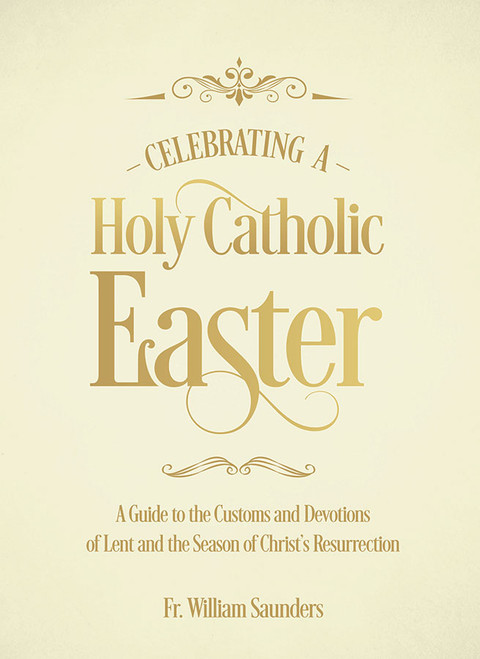 Celebrating a Holy Catholic Easter: A Guide to the Customs and Devotions of Lent and the Season of Christ's Resurrection (eBook)