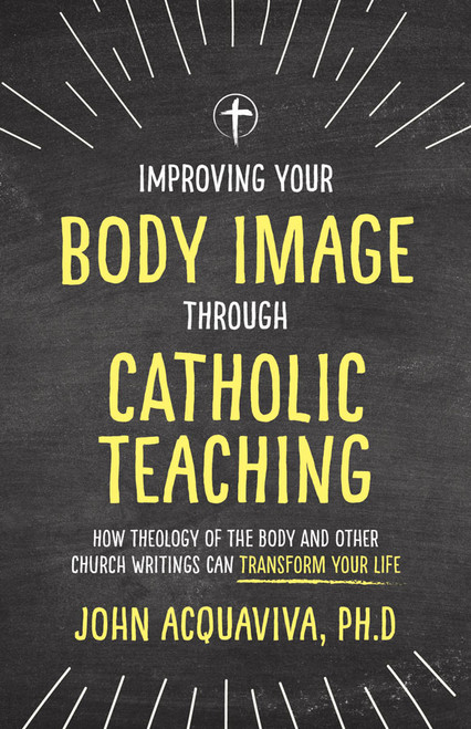 Improving Your Body Image Through Catholic Teaching: How Theology of the Body and Other Church Writings Can Transform Your Life (eBook)