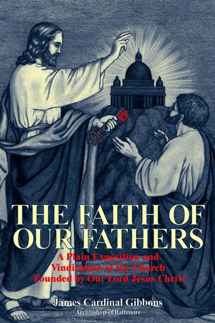 The Faith of Our Fathers: A Plain Exposition and Vindication of the Church Founded by Our Lord Jesus Christ (eBook)