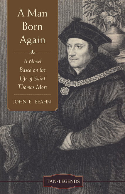 A Man Born Again: A Novel based on the Life of Saint Thomas More (eBook)