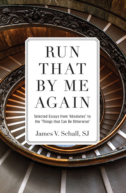 "Run That by Me Again: Selected Essays from ""Absolutes"" to the ""Things That Can be Otherwise"""