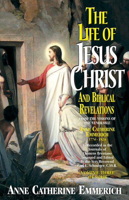 The Life of Jesus Christ and Biblical Revelations: From the Visions of Blessed Anne Catherine Emmerich Volume 3