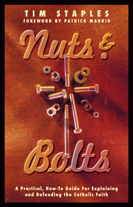 Nuts and Bolts: A Practical, How-To Guide for Explaining and Defending the Catholic Faith
