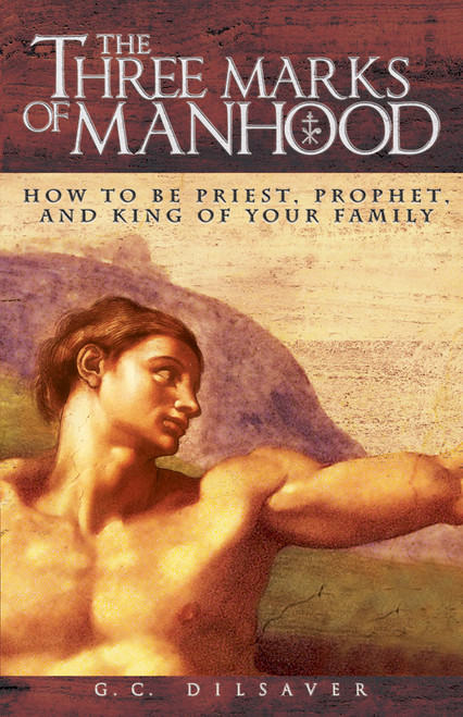 The Three Marks of Manhood: How to be Priest, Prophet and King of Your Family (eBook)