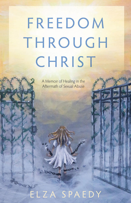 Freedom Through Christ: A Memoir of Healing in the Aftermath of Sexual Abuse
