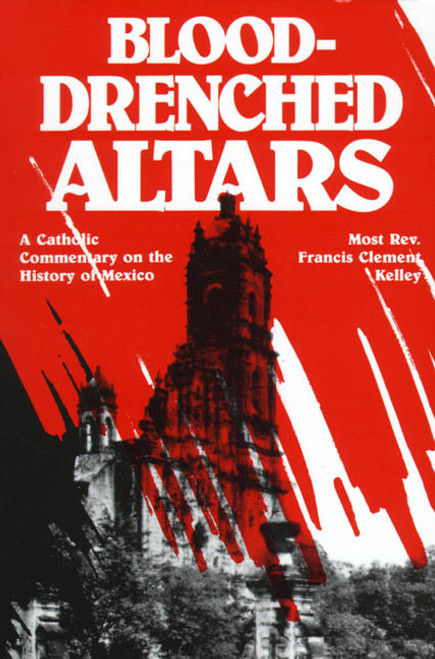 Blood-Drenched Altars: A Catholic Commentary on the History of Mexico (eBook)