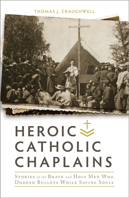 Heroic Catholic Chaplains: Stories of the Brave and Holy men Who Dodged Bullets While Saving Souls (eBook)
