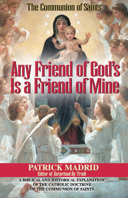 Any Friend of God's Is a Friend of Mine: A Biblical and Historical Explanation of the Catholic Doctrine of the Communion of Saints