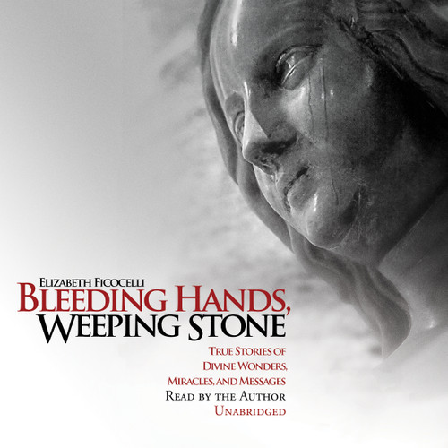 Bleeding Hands, Weeping Stone: True Stories of Divine Wonders, Miracles, and Messages Audiobook Cover