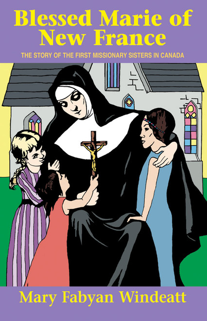 Blessed Marie of New France: The Story of the First Missionary Sisters in Canada (eBook)