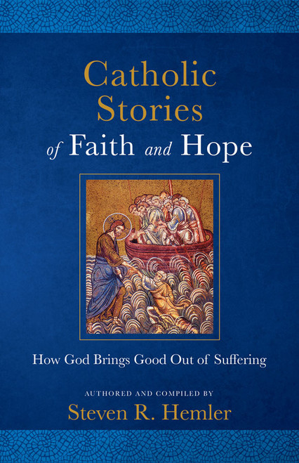Catholic Stories of Faith and Hope: How God Brings Good Out of Suffering