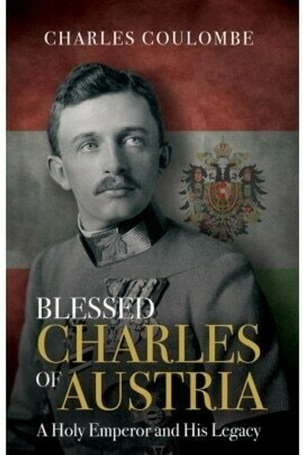 Blessed Charles of Austria: A Holy Emperor and His Legacy (eBook)