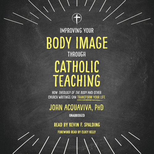 Improving Your Body Image Through Catholic Teaching: How Theology of the Body and Other Church Writings Can Transform Your Life (MP3 Audiobook Download)