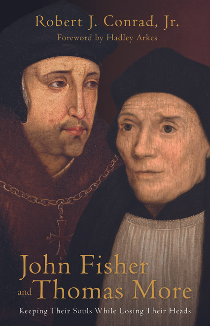 John Fisher and Thomas More: Keeping Their Souls While Losing Their Heads