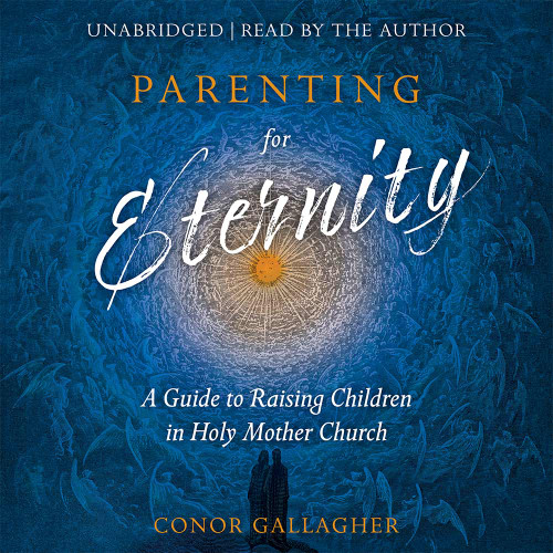 Parenting for Eternity: A Guide to Raising Children in Holy Mother Church (MP3 Audiobook Download)