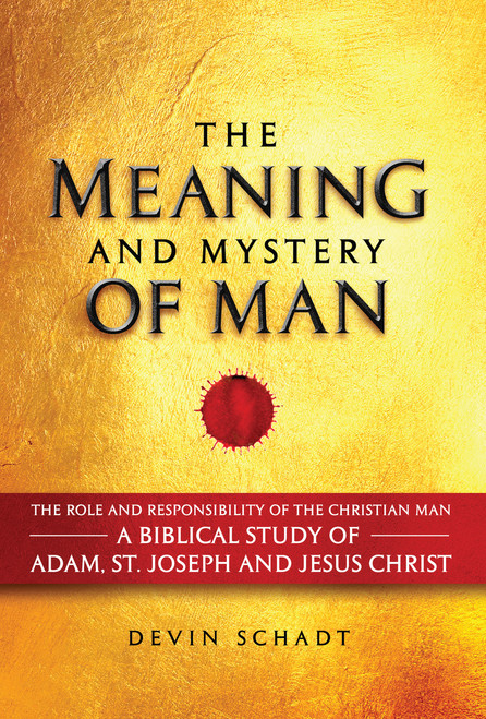 The Meaning and Mystery of Man: The Role and Responsibility of the Christian Man: A Biblical Study of Adam, St. Joseph and Jesus Christ (eBook)