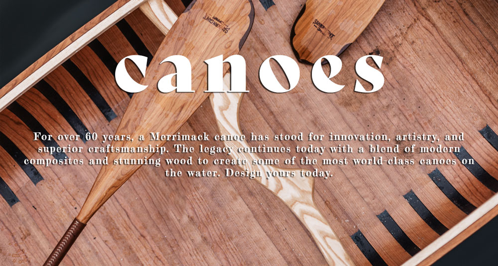 For over 60 years, a Merrimack canoe has stood for innovation, artistry, and superior craftsmanship. The legacy continues today with a blend of modern composites and stunning wood to create some of the most world-class canoes on the water. Design yours today.