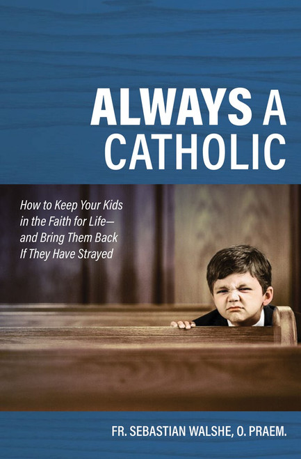 Always a Catholic: How to Keep Your Kids in the Faith for Life and Bring Them Back If They Have Strayed (Paperback)