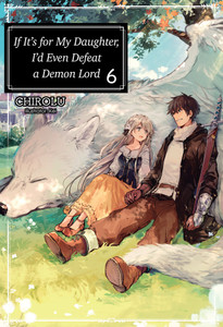 If It's For My Daughter I'd Even Defeat A Demon Lord Novel 6
