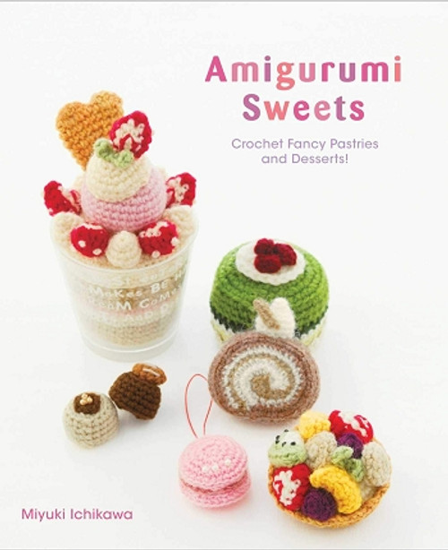 Amigurumi Sweets: Crochet Fancy Pastries and Desserts!