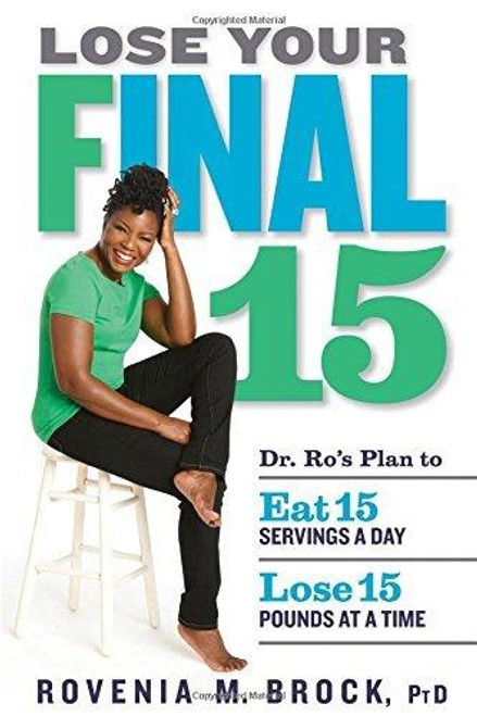 LOSE YOUR FINAL 15 - DR. RO'S PLAN TO EAT 15 SERVINGS A DAY & LOSE 15 POUNDS AT A TIME
