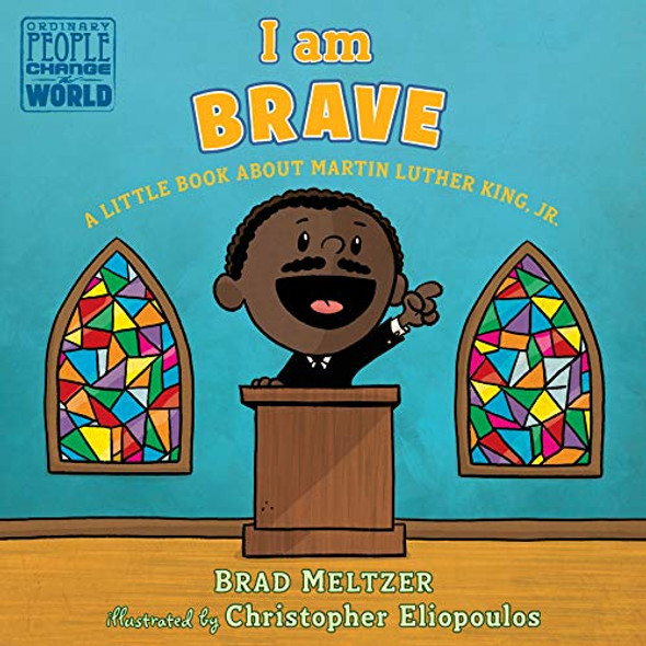 I AM BRAVE: A LITTLE BOOK ABOUT MARTIN LUTHER KING, JR. (ORDINARY PEOPLE CHANGE THE WORLD)