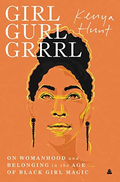 GIRL GURL GRRRL: ON WOMANHOOD AND BELONGING IN THE AGE OF BLACK GIRL MAGIC