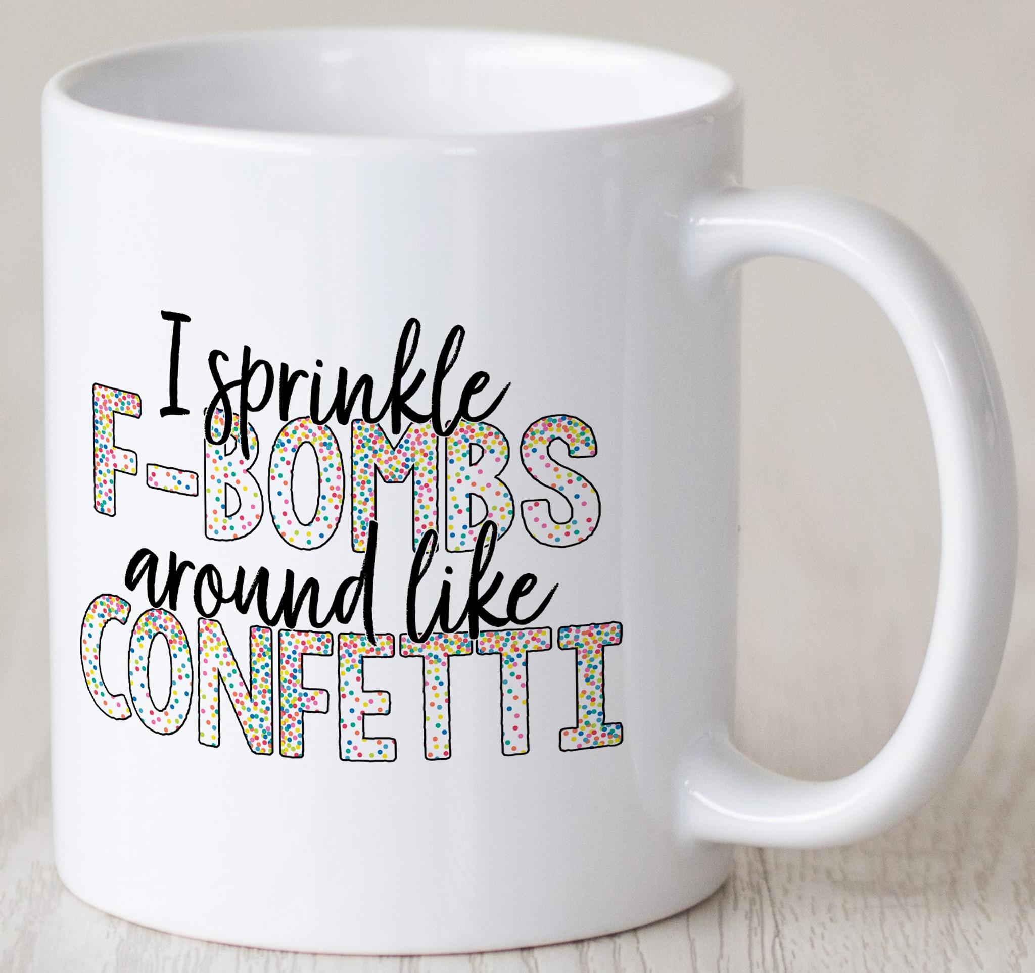 I Sprinkle F Bombs Around Like Confetti Coffee Mug Coffee Mugs Coffee Cups Funny Coffee Mugs Coffee Mugs With Sayings Novelty Mugs Mattie Lu