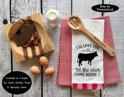 I'll Love You 'Til The Cows Come Home Tea Towel, Farmhouse Kitchen Towel, Hostess Gift, Wedding Gift, Anniversary, Valentine's, Mattie Lu