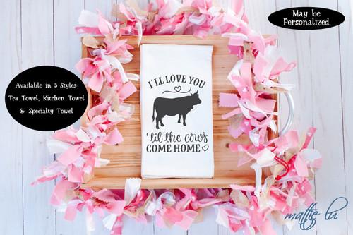 I'll Love You 'Til The Cows Come Home Tea Towel, Farmhouse Kitchen Towel, Hostess Gift, Galentine Gift, Valentine's Day Favor, Mattie Lu