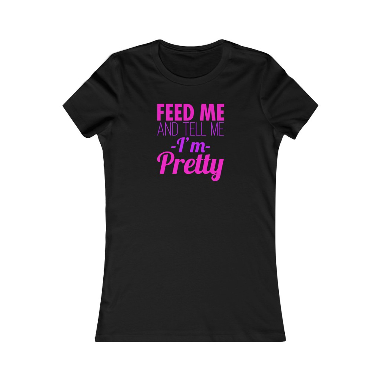 "Ladies ""Feed Me and Tell me I'm Pretty"" Cotton Tee"